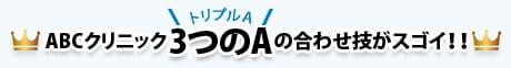 ABCクリニック 3つのA(トリプルA)の合わせ技がスゴイ!